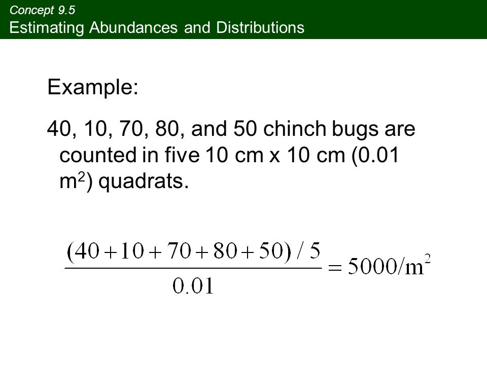 Concept 9.5 Estimating Abundances and Distributions Example: 40, 10, 70, 80, and 50 chinch bugs are counted in five 10 cm x 10 cm (0.01 m 2 ) quadrats.