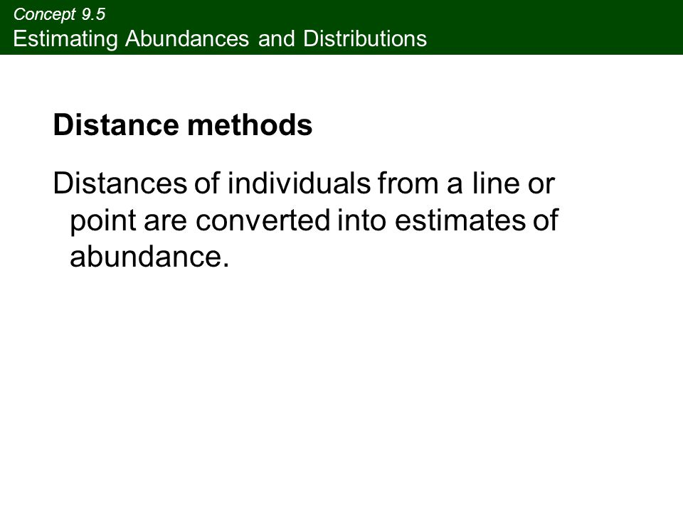 Concept 9.5 Estimating Abundances and Distributions Distance methods Distances of individuals from a line or point are converted into estimates of abundance.