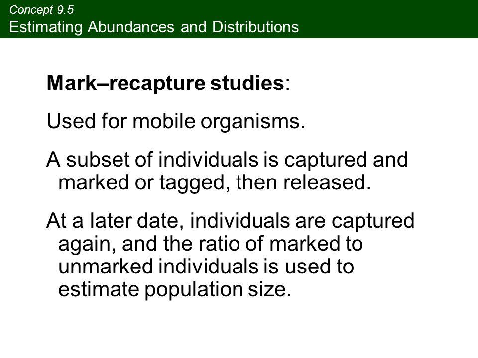 Concept 9.5 Estimating Abundances and Distributions Mark–recapture studies: Used for mobile organisms.