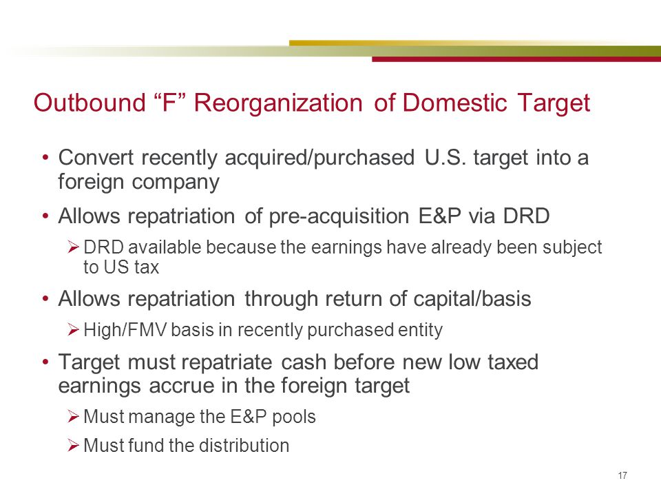 """17 Outbound """"F"""" Reorganization of Domestic Target Convert recently acquired/purchased U.S. target into a foreign company Allows repatriation of pre-ac"""