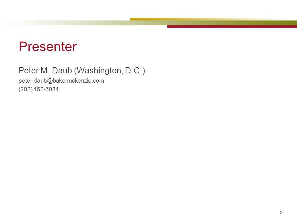 2 Presenter Peter M. Daub (Washington, D.C.) peter.daub@bakermckenzie.com (202) 452-7081