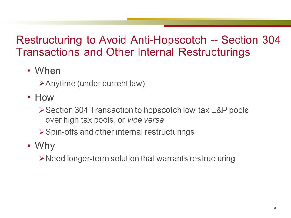 5 Restructuring to Avoid Anti-Hopscotch -- Section 304 Transactions and Other Internal Restructurings When  Anytime (under current law) How  Section