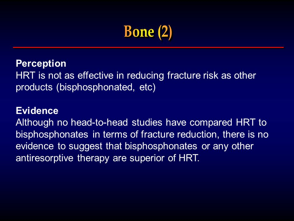 Perception HRT is not as effective in reducing fracture risk as other products (bisphosphonated, etc) Evidence Although no head-to-head studies have compared HRT to bisphosphonates in terms of fracture reduction, there is no evidence to suggest that bisphosphonates or any other antiresorptive therapy are superior of HRT.