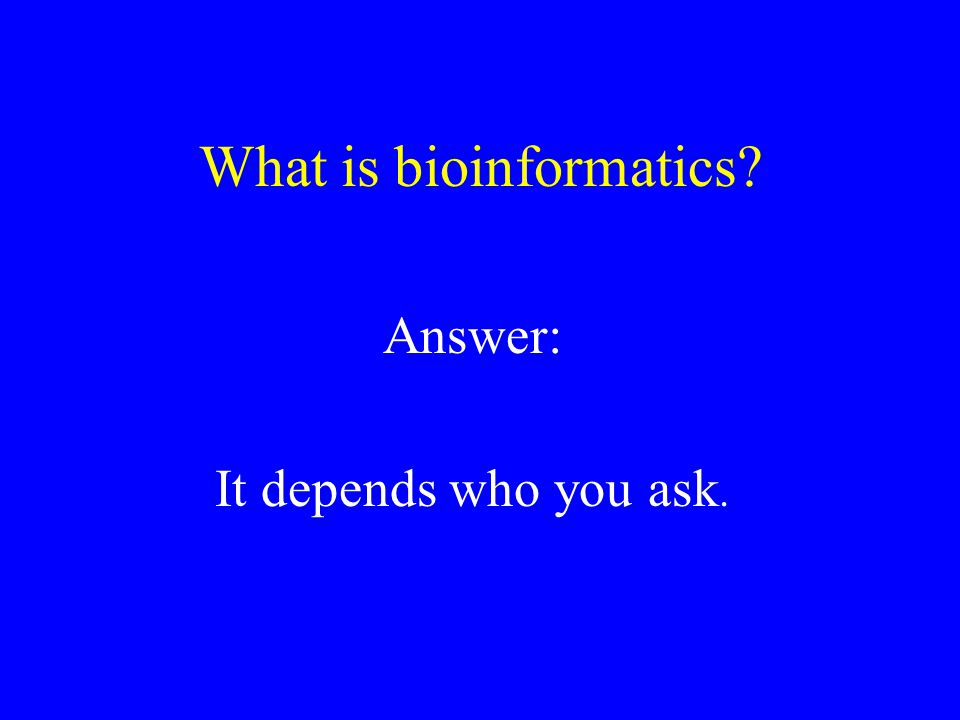 What is bioinformatics? Answer: It depends who you ask.
