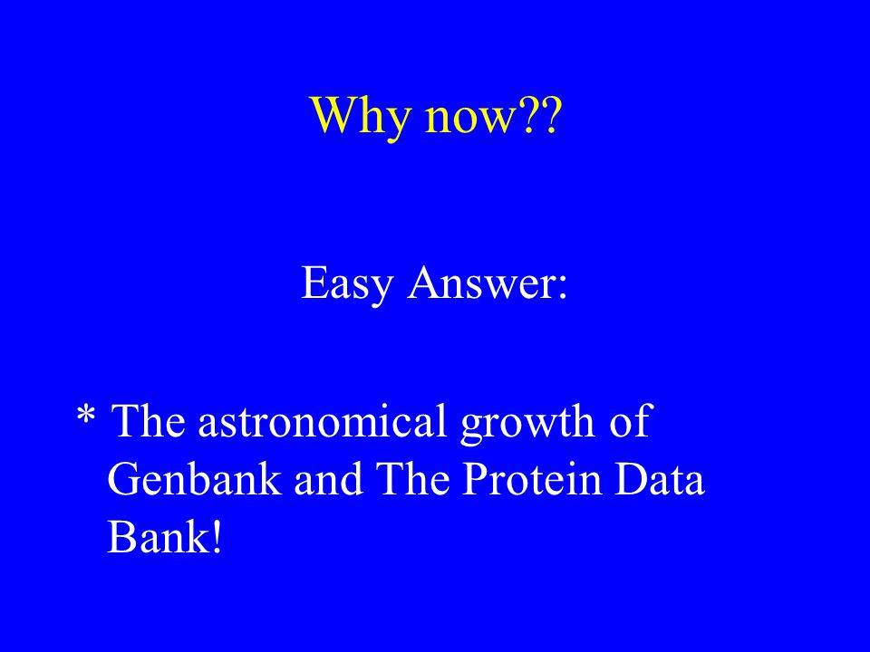 Why now?? Easy Answer: * The astronomical growth of Genbank and The Protein Data Bank!