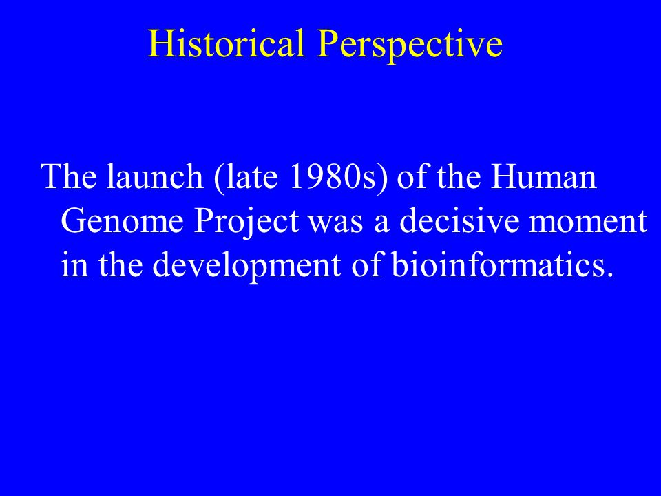 Historical Perspective The launch (late 1980s) of the Human Genome Project was a decisive moment in the development of bioinformatics.