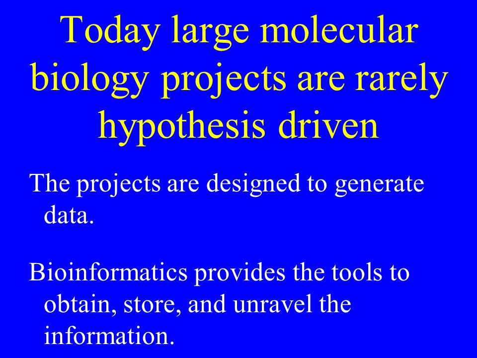 Today large molecular biology projects are rarely hypothesis driven The projects are designed to generate data.
