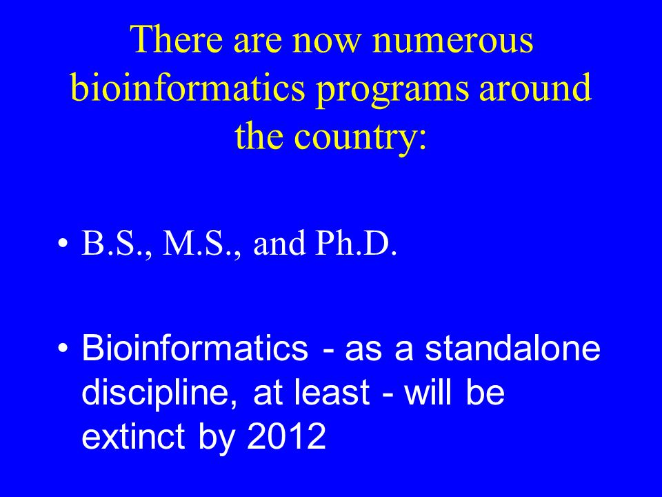 There are now numerous bioinformatics programs around the country: B.S., M.S., and Ph.D.