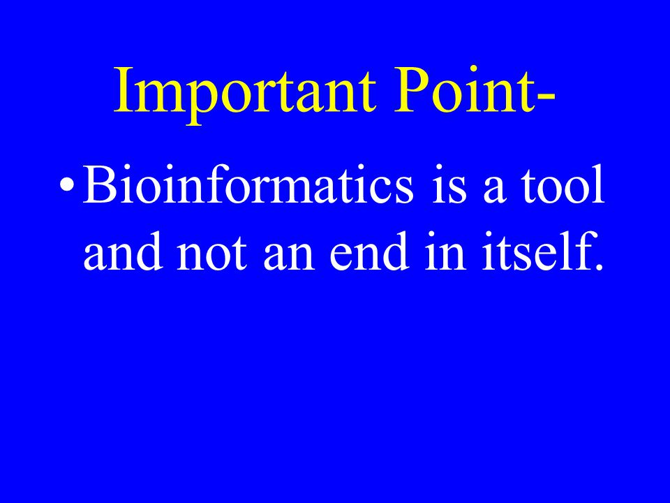 Important Point- Bioinformatics is a tool and not an end in itself.