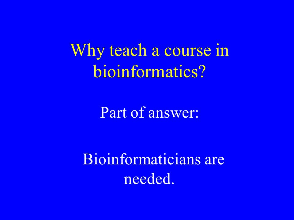 Why teach a course in bioinformatics? Part of answer: Bioinformaticians are needed.