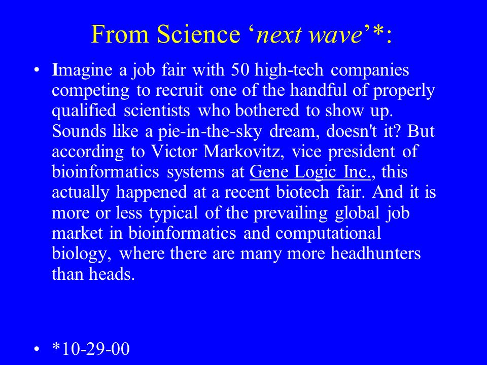 From Science 'next wave'*: Imagine a job fair with 50 high-tech companies competing to recruit one of the handful of properly qualified scientists who bothered to show up.