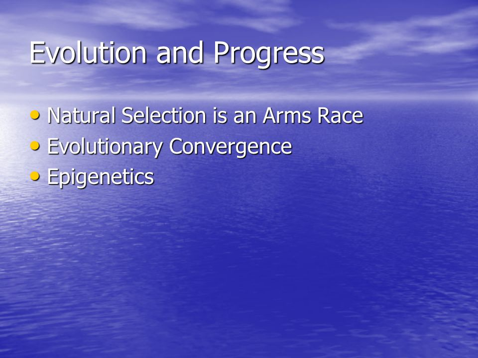 Evolution and Progress Natural Selection is an Arms Race Natural Selection is an Arms Race Evolutionary Convergence Evolutionary Convergence Epigenetics Epigenetics