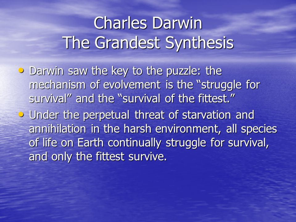 Charles Darwin The Grandest Synthesis Darwin saw the key to the puzzle: the mechanism of evolvement is the struggle for survival and the survival of the fittest. Darwin saw the key to the puzzle: the mechanism of evolvement is the struggle for survival and the survival of the fittest. Under the perpetual threat of starvation and annihilation in the harsh environment, all species of life on Earth continually struggle for survival, and only the fittest survive.