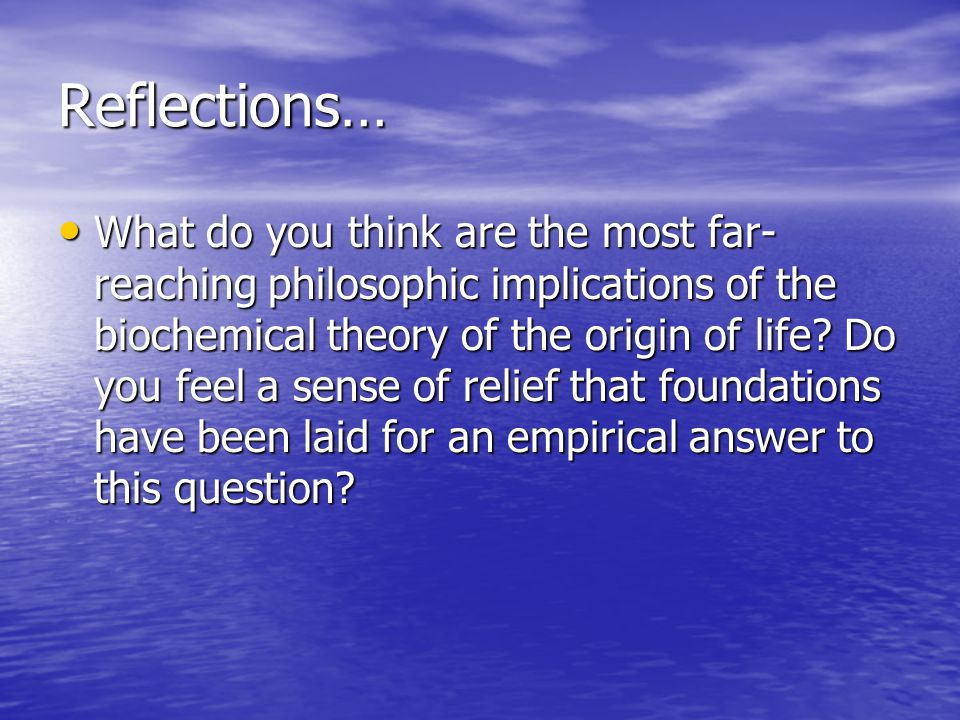 Reflections… What do you think are the most far- reaching philosophic implications of the biochemical theory of the origin of life.