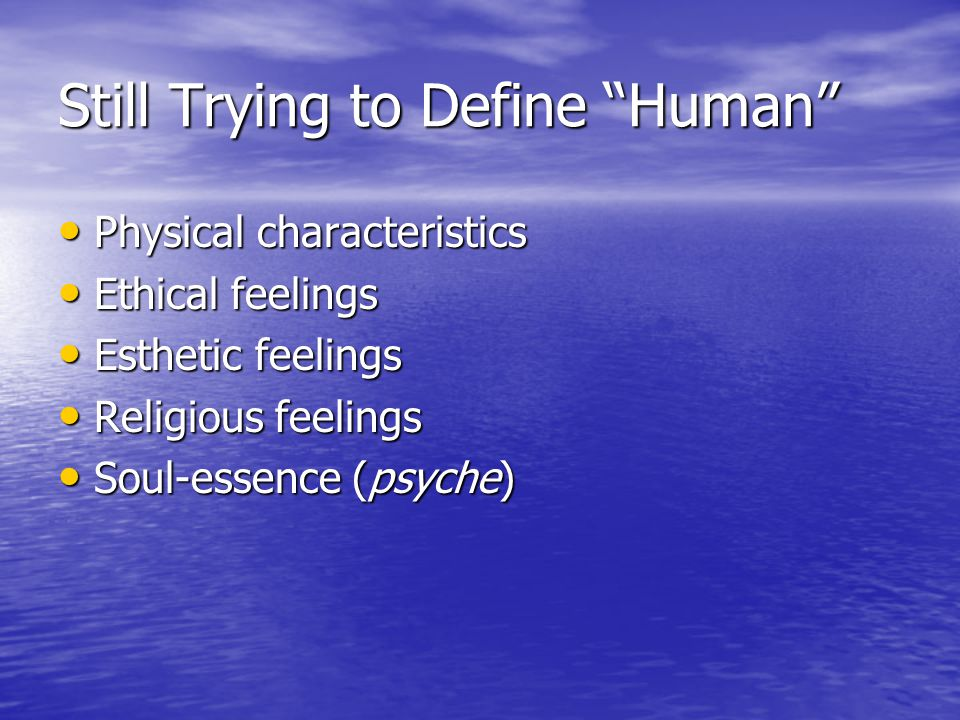 Still Trying to Define Human Physical characteristics Physical characteristics Ethical feelings Ethical feelings Esthetic feelings Esthetic feelings Religious feelings Religious feelings Soul-essence (psyche) Soul-essence (psyche)