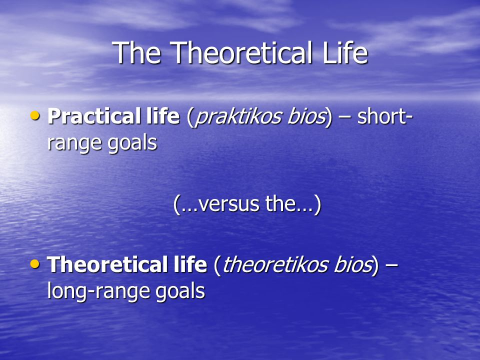 The Theoretical Life Practical life (praktikos bios) – short- range goals Practical life (praktikos bios) – short- range goals (…versus the…) Theoretical life (theoretikos bios) – long-range goals Theoretical life (theoretikos bios) – long-range goals