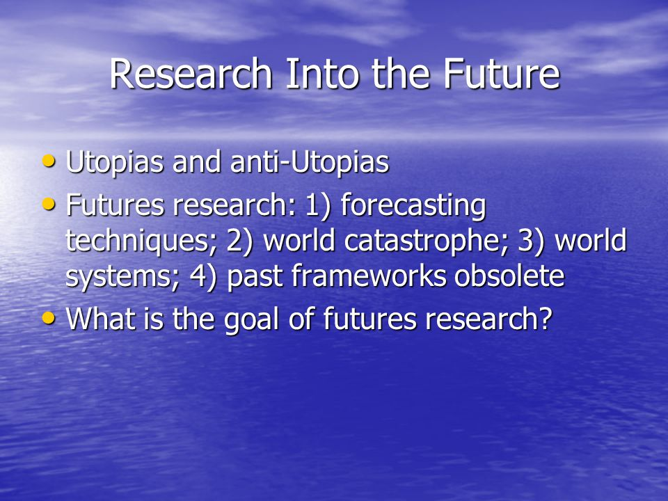Research Into the Future Utopias and anti-Utopias Utopias and anti-Utopias Futures research: 1) forecasting techniques; 2) world catastrophe; 3) world systems; 4) past frameworks obsolete Futures research: 1) forecasting techniques; 2) world catastrophe; 3) world systems; 4) past frameworks obsolete What is the goal of futures research.