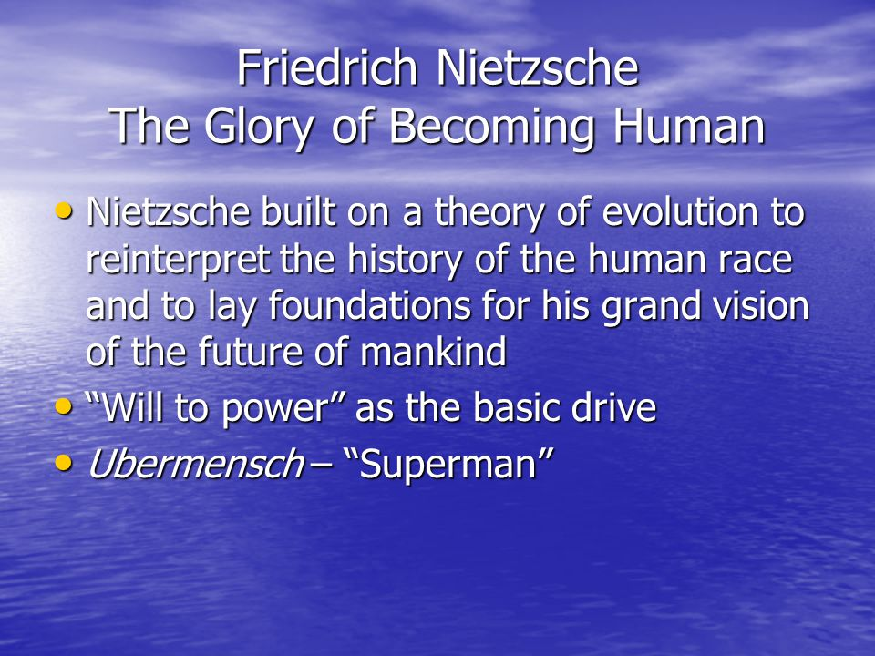 Friedrich Nietzsche The Glory of Becoming Human Nietzsche built on a theory of evolution to reinterpret the history of the human race and to lay foundations for his grand vision of the future of mankind Nietzsche built on a theory of evolution to reinterpret the history of the human race and to lay foundations for his grand vision of the future of mankind Will to power as the basic drive Will to power as the basic drive Ubermensch – Superman Ubermensch – Superman