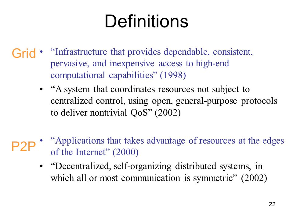 22 Definitions Grid P2P Infrastructure that provides dependable, consistent, pervasive, and inexpensive access to high-end computational capabilities (1998) A system that coordinates resources not subject to centralized control, using open, general-purpose protocols to deliver nontrivial QoS (2002) Applications that takes advantage of resources at the edges of the Internet (2000) Decentralized, self-organizing distributed systems, in which all or most communication is symmetric (2002)