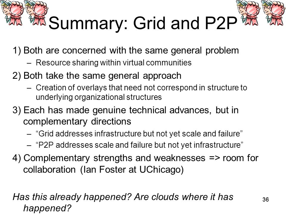 36 Summary: Grid and P2P 1) Both are concerned with the same general problem –Resource sharing within virtual communities 2) Both take the same general approach –Creation of overlays that need not correspond in structure to underlying organizational structures 3) Each has made genuine technical advances, but in complementary directions – Grid addresses infrastructure but not yet scale and failure – P2P addresses scale and failure but not yet infrastructure 4) Complementary strengths and weaknesses => room for collaboration (Ian Foster at UChicago) Has this already happened.