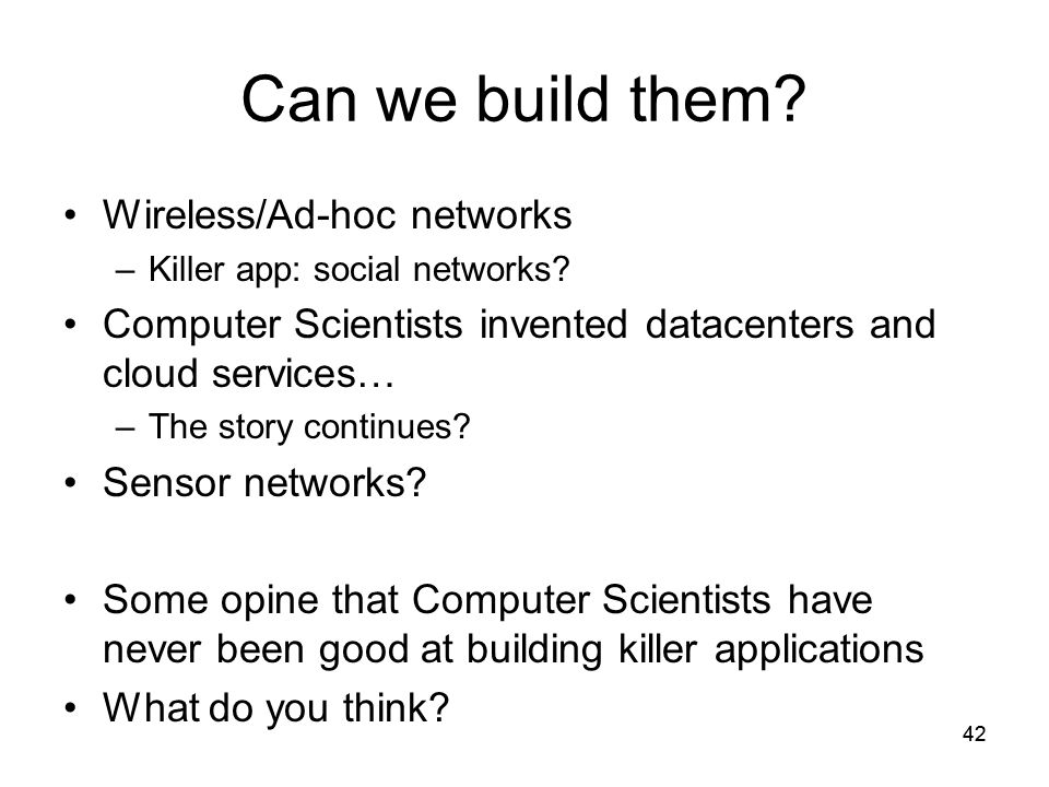 42 Can we build them. Wireless/Ad-hoc networks –Killer app: social networks.