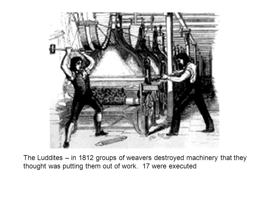 The Luddites – in 1812 groups of weavers destroyed machinery that they thought was putting them out of work. 17 were executed