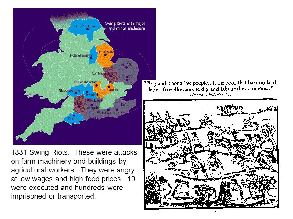 1831 Swing Riots. These were attacks on farm machinery and buildings by agricultural workers. They were angry at low wages and high food prices. 19 we