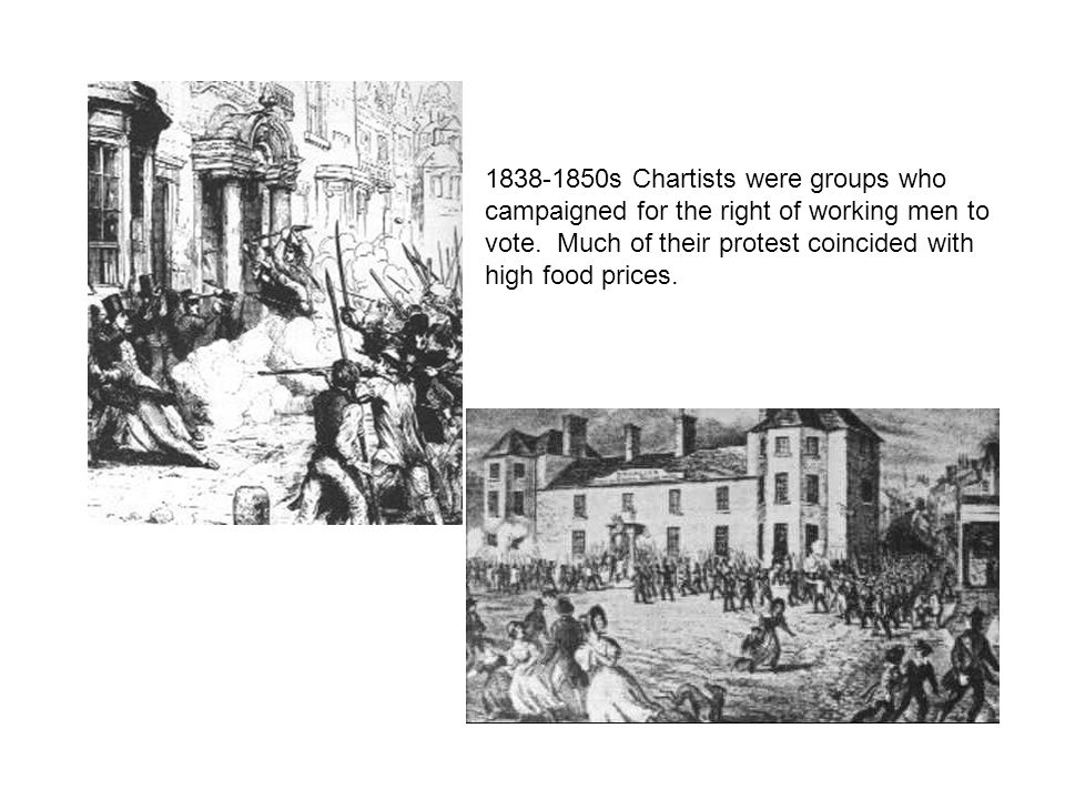 1838-1850s Chartists were groups who campaigned for the right of working men to vote. Much of their protest coincided with high food prices.