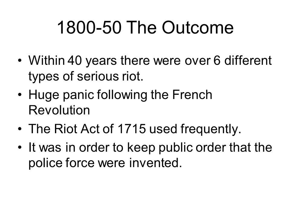 1800-50 The Outcome Within 40 years there were over 6 different types of serious riot. Huge panic following the French Revolution The Riot Act of 1715