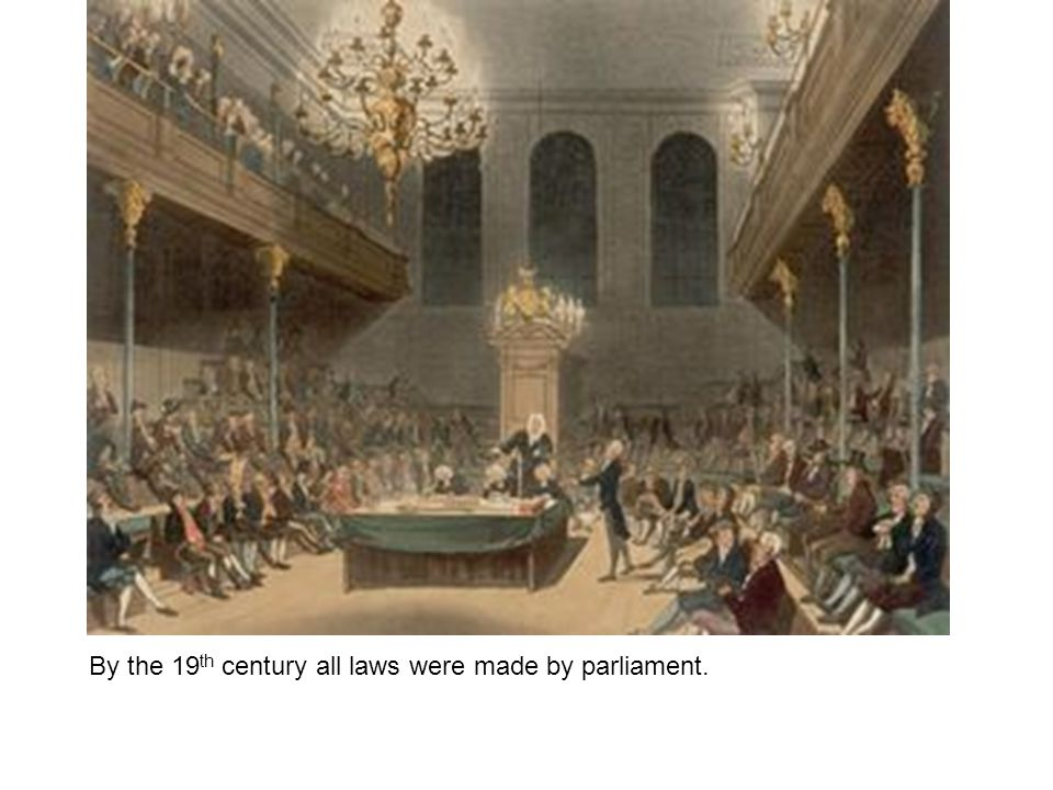 By the 19 th century all laws were made by parliament.