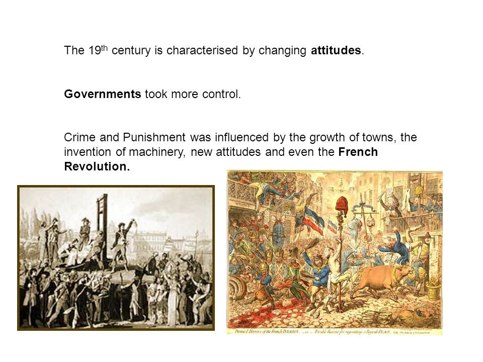 The 19 th century is characterised by changing attitudes. Governments took more control. Crime and Punishment was influenced by the growth of towns, t