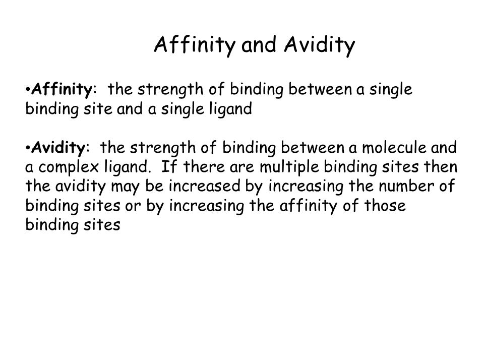 Affinity and Avidity Affinity: the strength of binding between a single binding site and a single ligand Avidity: the strength of binding between a molecule and a complex ligand.
