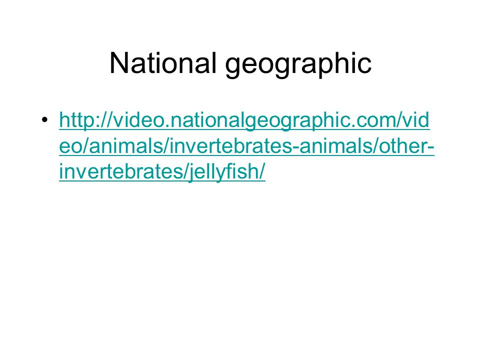 National geographic http://video.nationalgeographic.com/vid eo/animals/invertebrates-animals/other- invertebrates/jellyfish/http://video.nationalgeographic.com/vid eo/animals/invertebrates-animals/other- invertebrates/jellyfish/