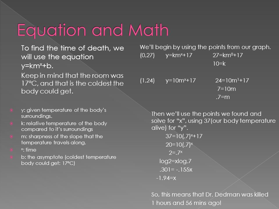 To find the time of death, we will use the equation y=km x +b. Keep in mind that the room was 17°C, and that is the coldest the body could get.  y: g