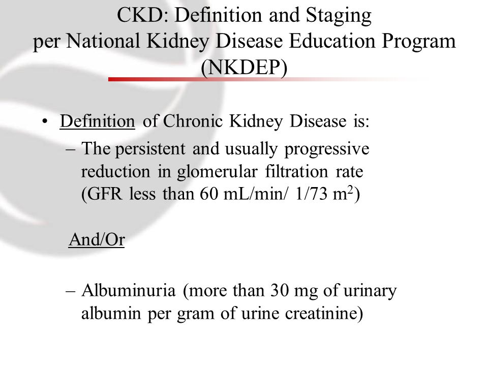 CKD: Definition and Staging per National Kidney Disease Education Program (NKDEP) Definition of Chronic Kidney Disease is: –The persistent and usually progressive reduction in glomerular filtration rate (GFR less than 60 mL/min/ 1/73 m 2 ) And/Or –Albuminuria (more than 30 mg of urinary albumin per gram of urine creatinine)