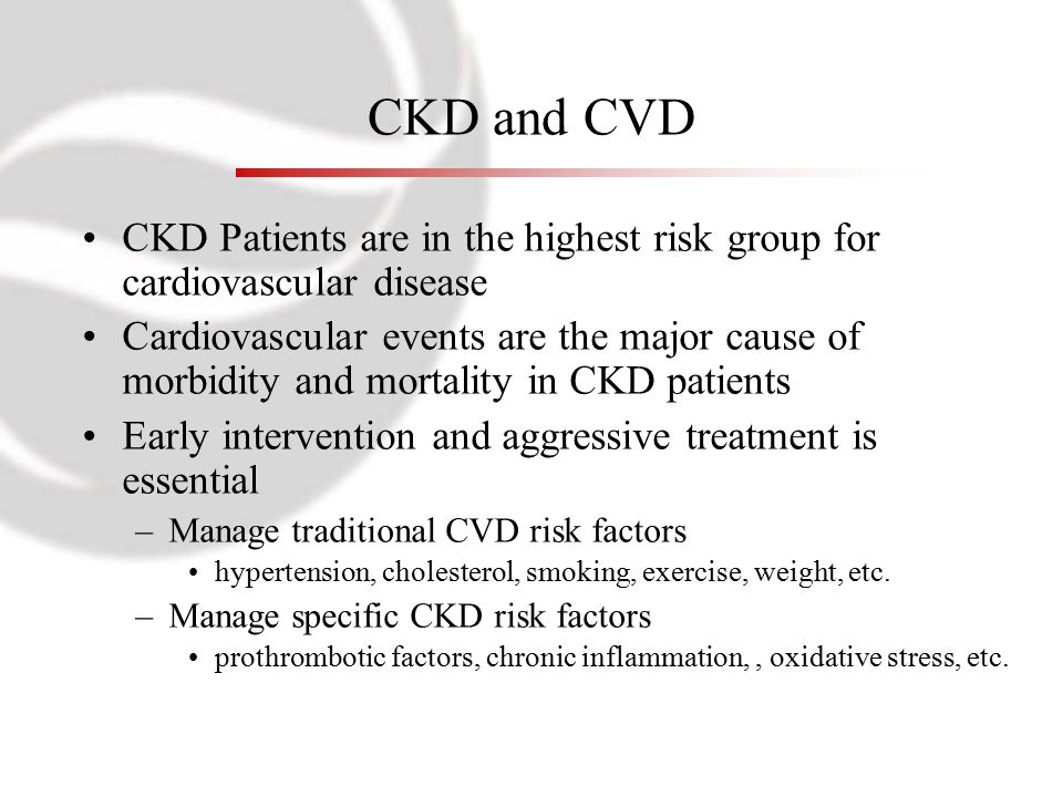 CKD and CVD CKD Patients are in the highest risk group for cardiovascular disease Cardiovascular events are the major cause of morbidity and mortality