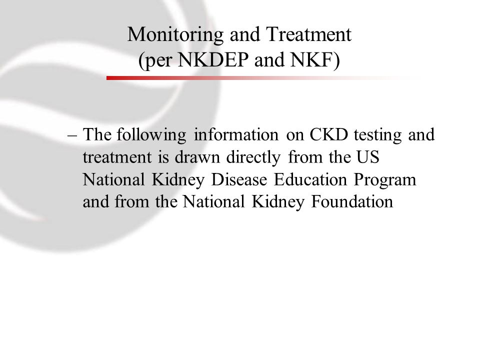 Monitoring and Treatment (per NKDEP and NKF) –The following information on CKD testing and treatment is drawn directly from the US National Kidney Dis