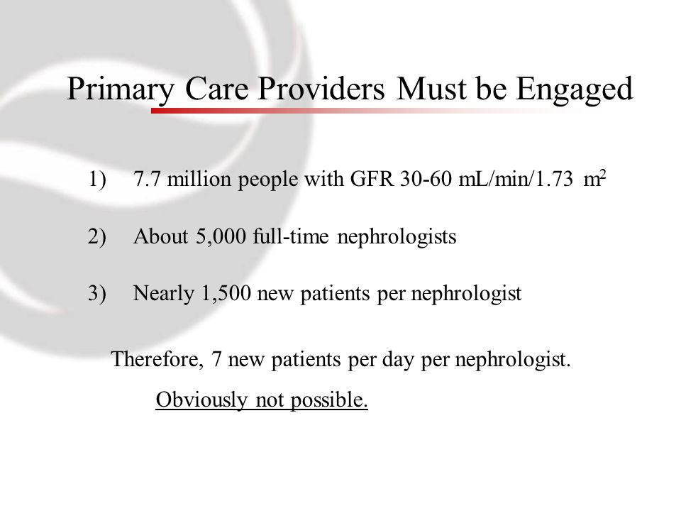 Primary Care Providers Must be Engaged 1)7.7 million people with GFR 30-60 mL/min/1.73 m 2 2)About 5,000 full-time nephrologists 3)Nearly 1,500 new patients per nephrologist Therefore, 7 new patients per day per nephrologist.