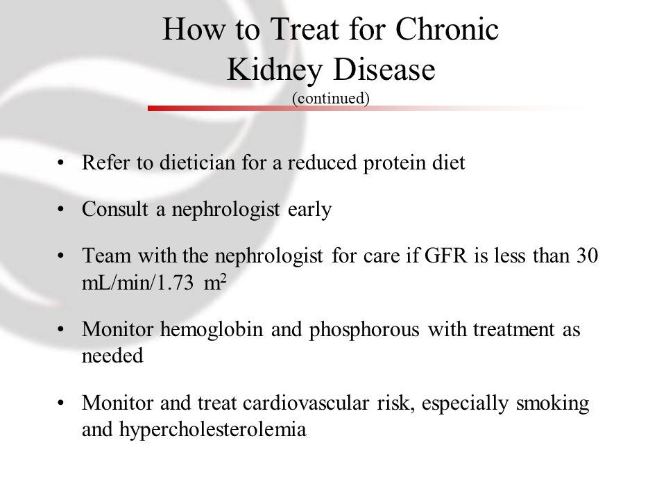 How to Treat for Chronic Kidney Disease (continued) Refer to dietician for a reduced protein diet Consult a nephrologist early Team with the nephrologist for care if GFR is less than 30 mL/min/1.73 m 2 Monitor hemoglobin and phosphorous with treatment as needed Monitor and treat cardiovascular risk, especially smoking and hypercholesterolemia