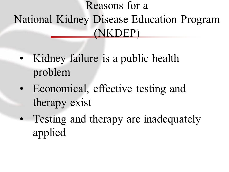Kidney failure is a public health problem Economical, effective testing and therapy exist Testing and therapy are inadequately applied Reasons for a N