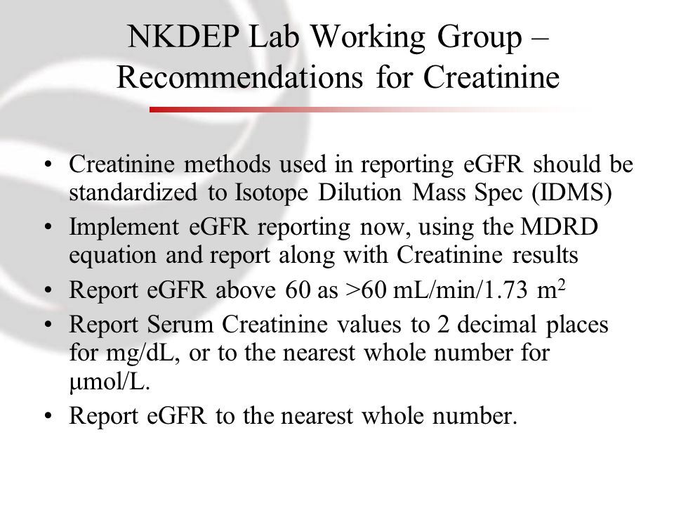 NKDEP Lab Working Group – Recommendations for Creatinine Creatinine methods used in reporting eGFR should be standardized to Isotope Dilution Mass Spec (IDMS) Implement eGFR reporting now, using the MDRD equation and report along with Creatinine results Report eGFR above 60 as >60 mL/min/1.73 m 2 Report Serum Creatinine values to 2 decimal places for mg/dL, or to the nearest whole number for μmol/L.