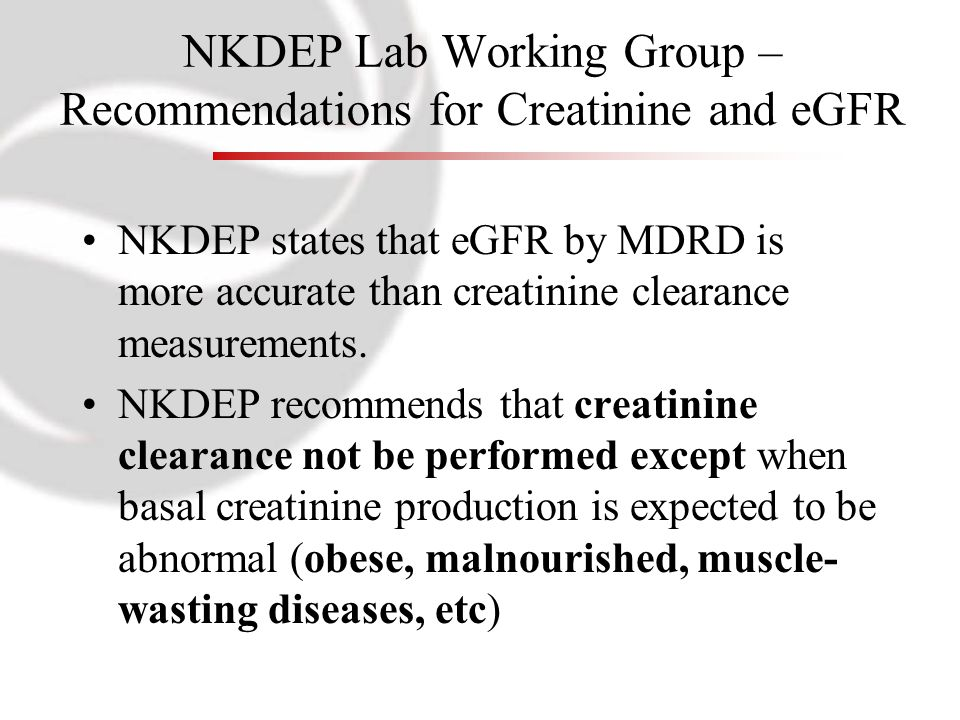 NKDEP states that eGFR by MDRD is more accurate than creatinine clearance measurements. NKDEP recommends that creatinine clearance not be performed ex