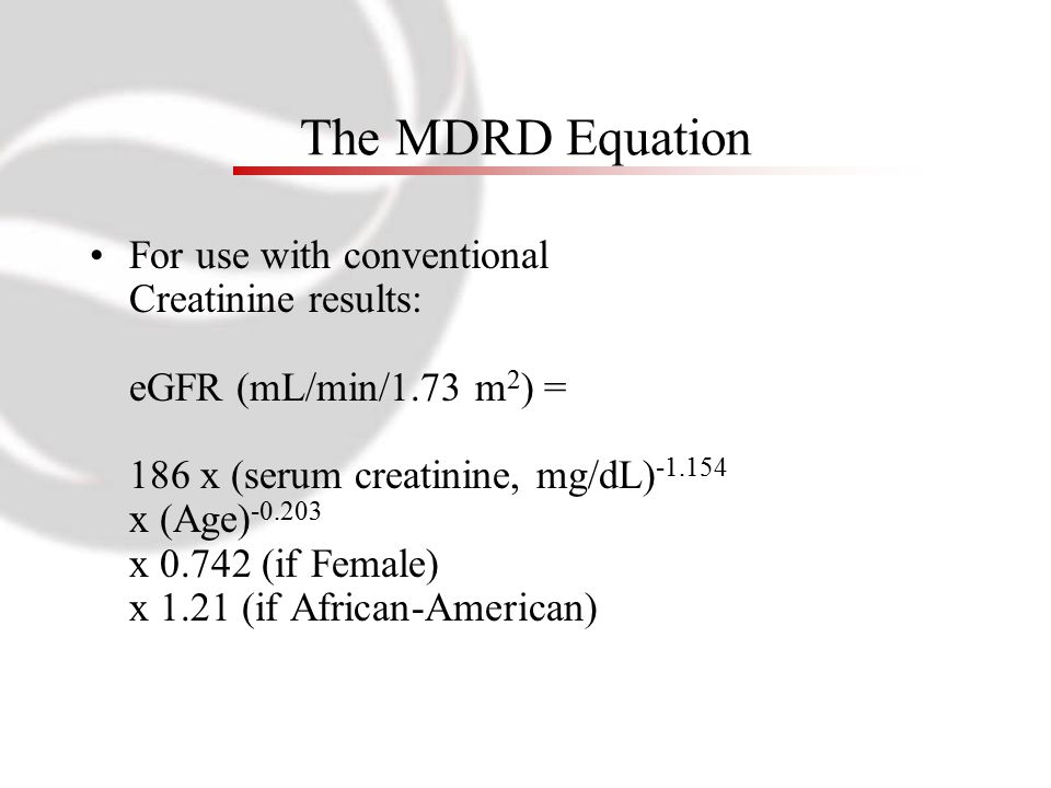 The MDRD Equation For use with conventional Creatinine results: eGFR (mL/min/1.73 m 2 ) = 186 x (serum creatinine, mg/dL) -1.154 x (Age) -0.203 x 0.74