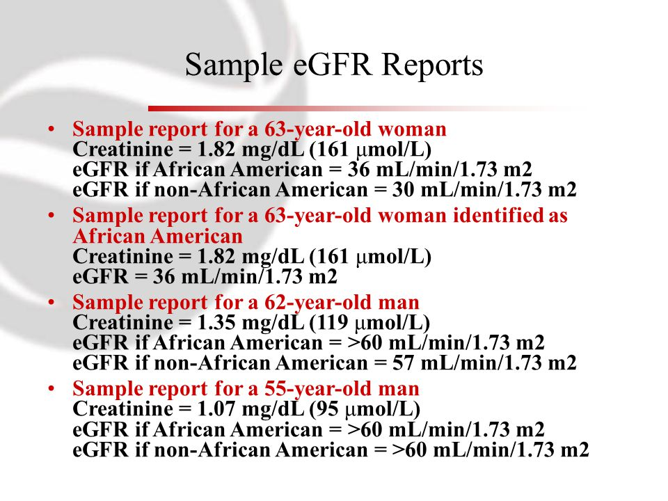 Sample eGFR Reports Sample report for a 63-year-old woman Creatinine = 1.82 mg/dL (161 μmol/L) eGFR if African American = 36 mL/min/1.73 m2 eGFR if no
