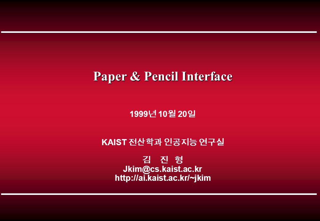 Paper & Pencil Interface 1999 년 10 월 20 일 KAIST 전산학과 인공지능 연구실 김 진 형 Jkim@cs.kaist.ac.kr http://ai.kaist.ac.kr/~jkim