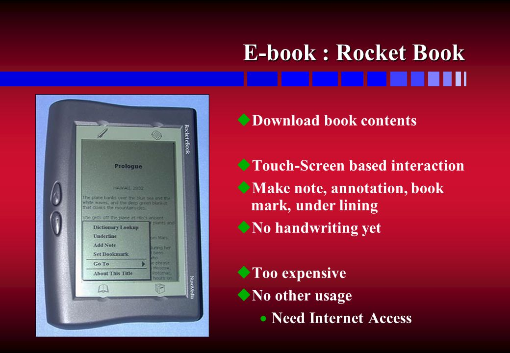 E-book : Rocket Book uDownload book contents uTouch-Screen based interaction uMake note, annotation, book mark, under lining uNo handwriting yet uToo expensive uNo other usage  Need Internet Access