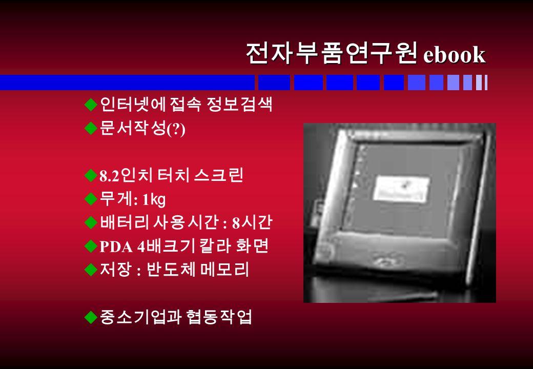 전자부품연구원 ebook u 인터넷에 접속 정보검색 u 문서작성 ( ) u8.2 인치 터치 스크린 u 무게 : 1 ㎏ u 배터리 사용시간 : 8 시간 uPDA 4 배크기 칼라 화면 u 저장 : 반도체 메모리 u 중소기업과 협동작업