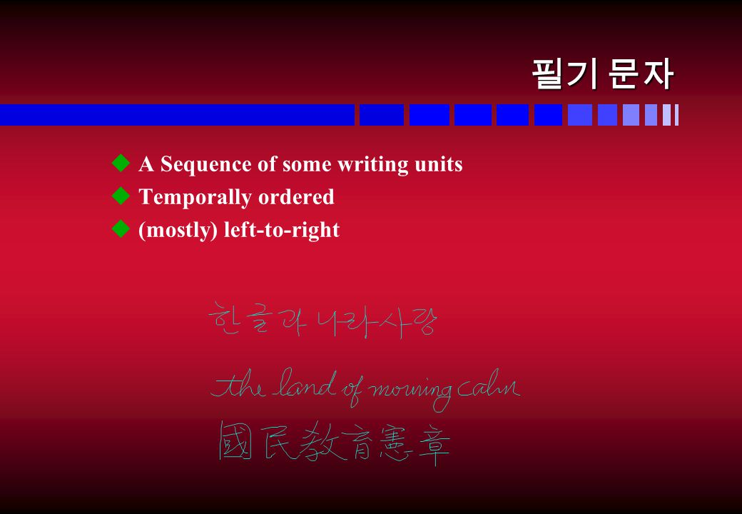 필기 문자 u A Sequence of some writing units u Temporally ordered u (mostly) left-to-right