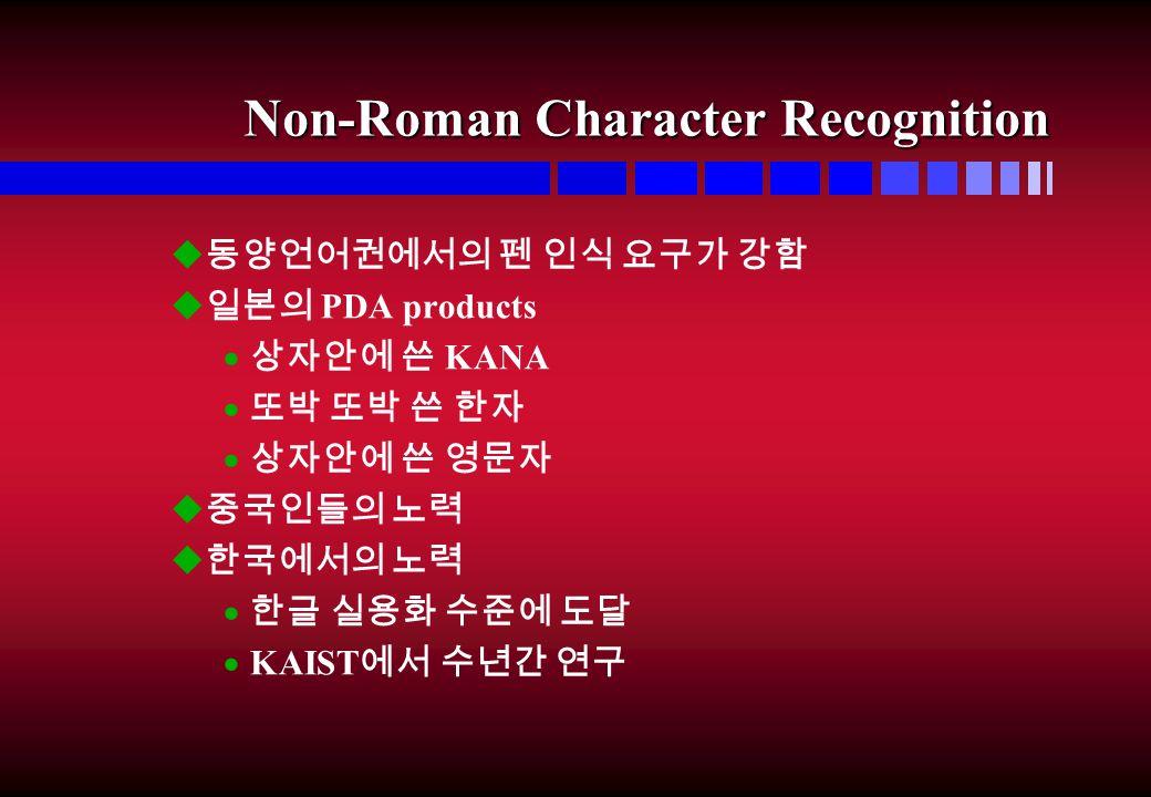 Non-Roman Character Recognition u 동양언어권에서의 펜 인식 요구가 강함 u 일본의 PDA products  상자안에 쓴 KANA  또박 또박 쓴 한자  상자안에 쓴 영문자 u 중국인들의 노력 u 한국에서의 노력  한글 실용화 수준에 도달  KAIST 에서 수년간 연구