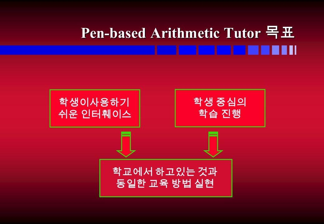 Pen-based Arithmetic Tutor 목표 학생이사용하기 쉬운 인터훼이스 학생 중심의 학습 진행 학교에서 하고있는 것과 동일한 교육 방법 실현